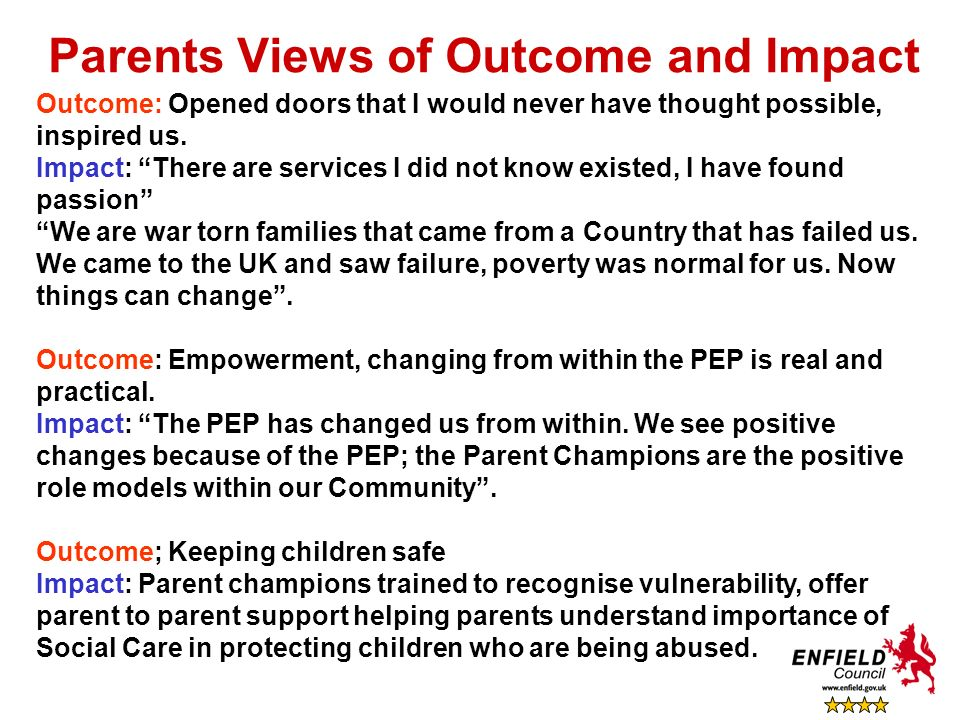 Parents Views of Outcome and Impact Outcome: Opened doors that I would never have thought possible, inspired us. Impact: There are services I did not
