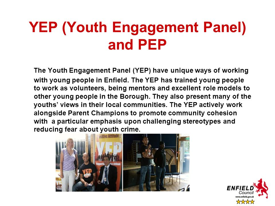 YEP (Youth Engagement Panel) and PEP The Youth Engagement Panel (YEP) have unique ways of working with young people in Enfield. The YEP has trained yo