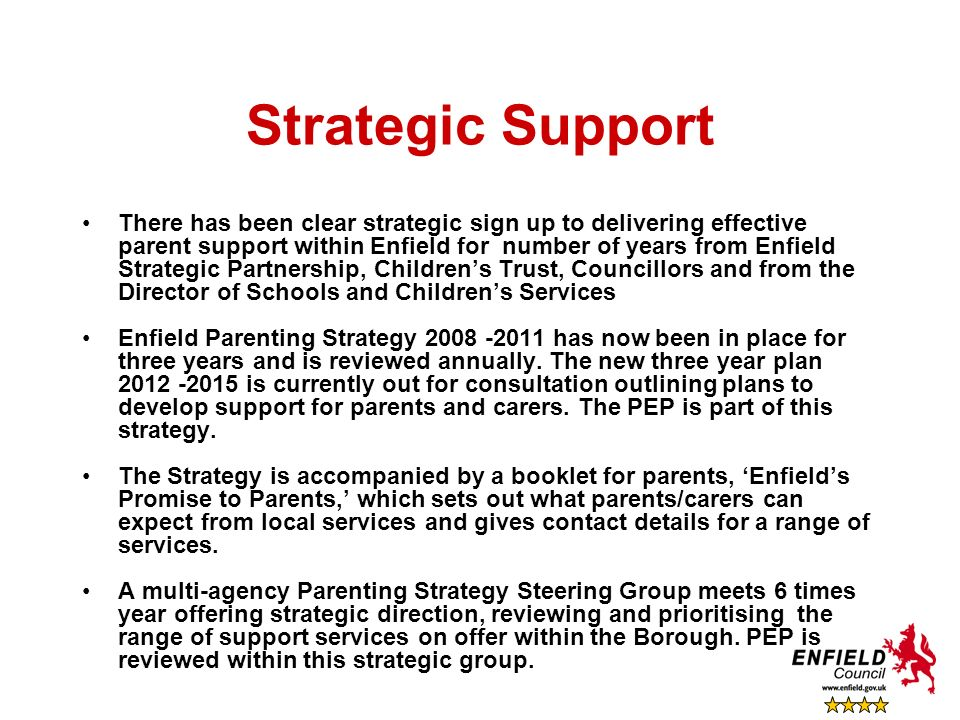 Strategic Support There has been clear strategic sign up to delivering effective parent support within Enfield for number of years from Enfield Strate