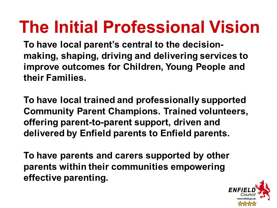 The Initial Professional Vision To have local parents central to the decision- making, shaping, driving and delivering services to improve outcomes fo