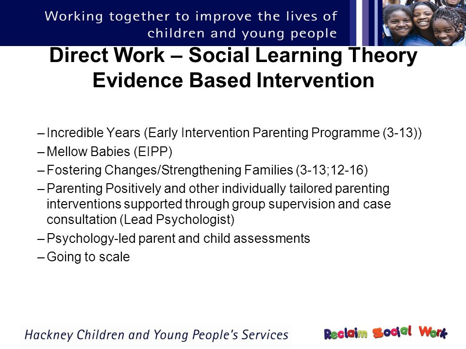 Direct Work – Social Learning Theory Evidence Based Intervention –Incredible Years (Early Intervention Parenting Programme (3-13)) –Mellow Babies (EIPP) –Fostering Changes/Strengthening Families (3-13;12-16) –Parenting Positively and other individually tailored parenting interventions supported through group supervision and case consultation (Lead Psychologist) –Psychology-led parent and child assessments –Going to scale