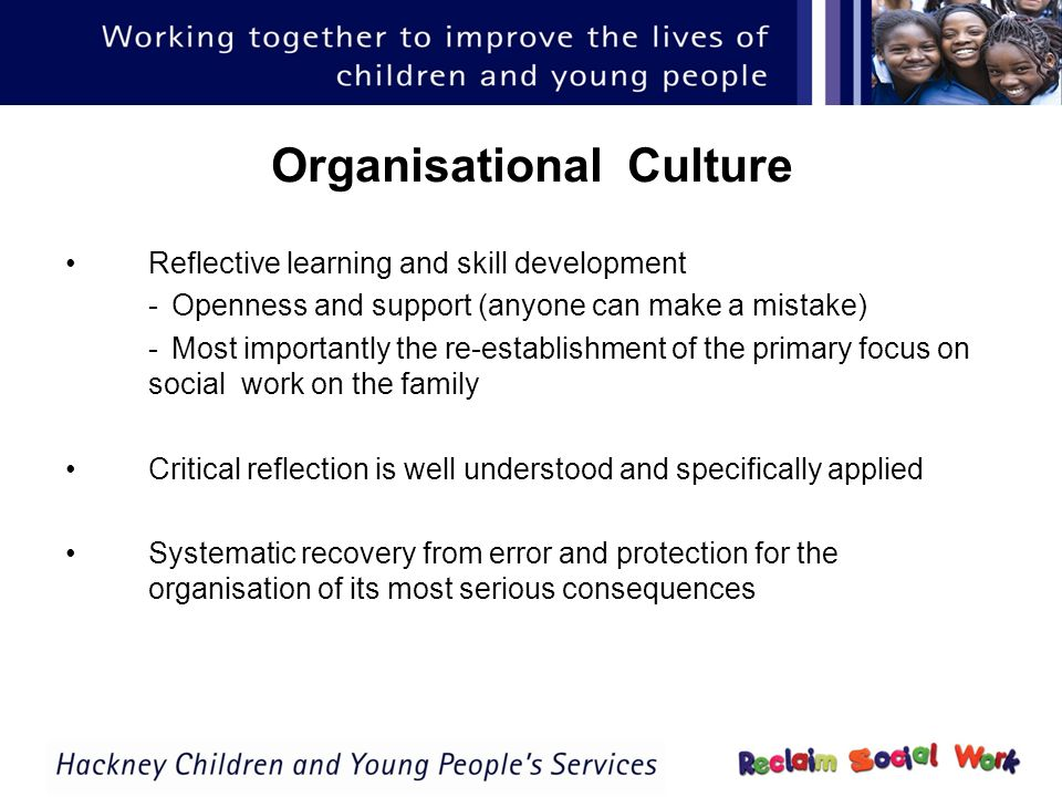Organisational Culture Reflective learning and skill development -Openness and support (anyone can make a mistake) -Most importantly the re-establishment of the primary focus on social work on the family Critical reflection is well understood and specifically applied Systematic recovery from error and protection for the organisation of its most serious consequences