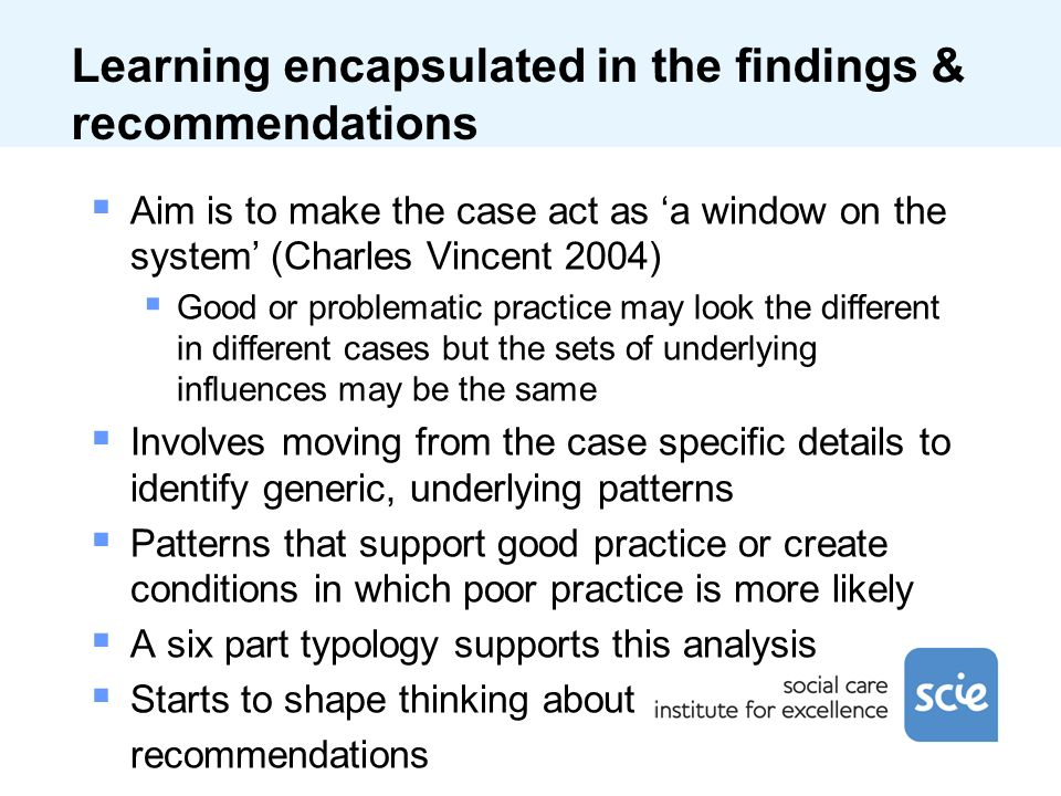 Learning encapsulated in the findings & recommendations Aim is to make the case act as a window on the system (Charles Vincent 2004) Good or problematic practice may look the different in different cases but the sets of underlying influences may be the same Involves moving from the case specific details to identify generic, underlying patterns Patterns that support good practice or create conditions in which poor practice is more likely A six part typology supports this analysis Starts to shape thinking about recommendations