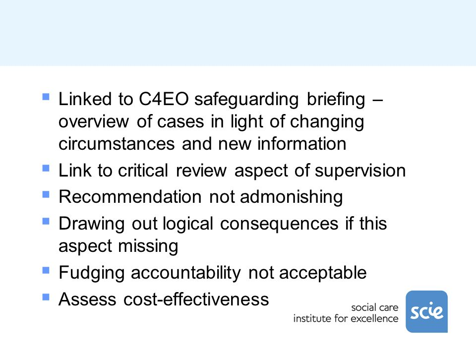 Linked to C4EO safeguarding briefing – overview of cases in light of changing circumstances and new information Link to critical review aspect of supervision Recommendation not admonishing Drawing out logical consequences if this aspect missing Fudging accountability not acceptable Assess cost-effectiveness