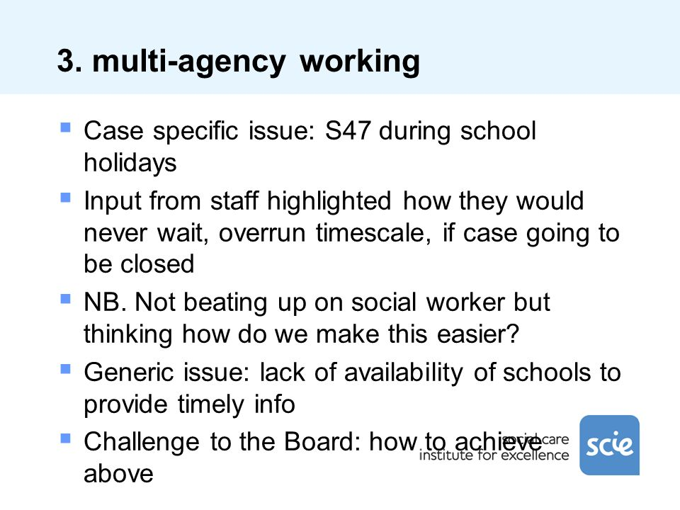 3. multi-agency working Case specific issue: S47 during school holidays Input from staff highlighted how they would never wait, overrun timescale, if
