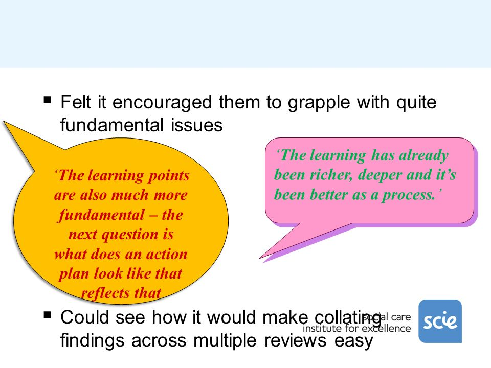 Felt it encouraged them to grapple with quite fundamental issues Could see how it would make collating findings across multiple reviews easy The learning has already been richer, deeper and its been better as a process.