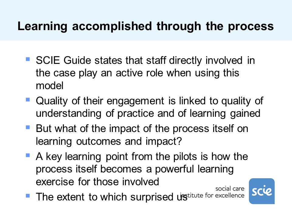 Learning accomplished through the process SCIE Guide states that staff directly involved in the case play an active role when using this model Quality of their engagement is linked to quality of understanding of practice and of learning gained But what of the impact of the process itself on learning outcomes and impact.