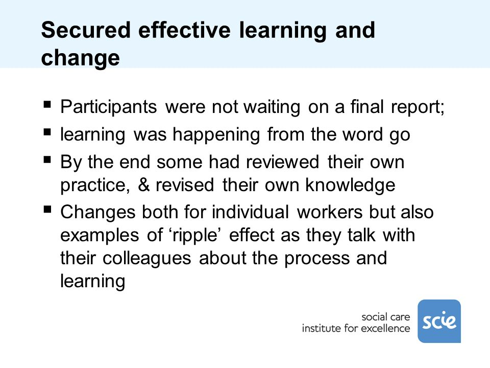 Secured effective learning and change Participants were not waiting on a final report; learning was happening from the word go By the end some had reviewed their own practice, & revised their own knowledge Changes both for individual workers but also examples of ripple effect as they talk with their colleagues about the process and learning