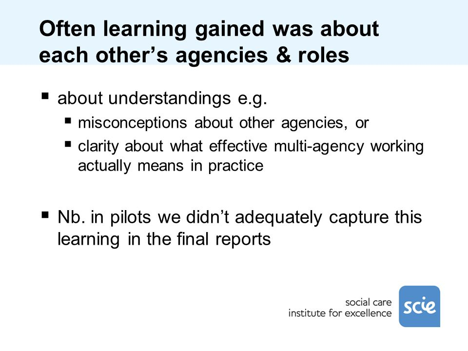 Often learning gained was about each others agencies & roles about understandings e.g. misconceptions about other agencies, or clarity about what effe