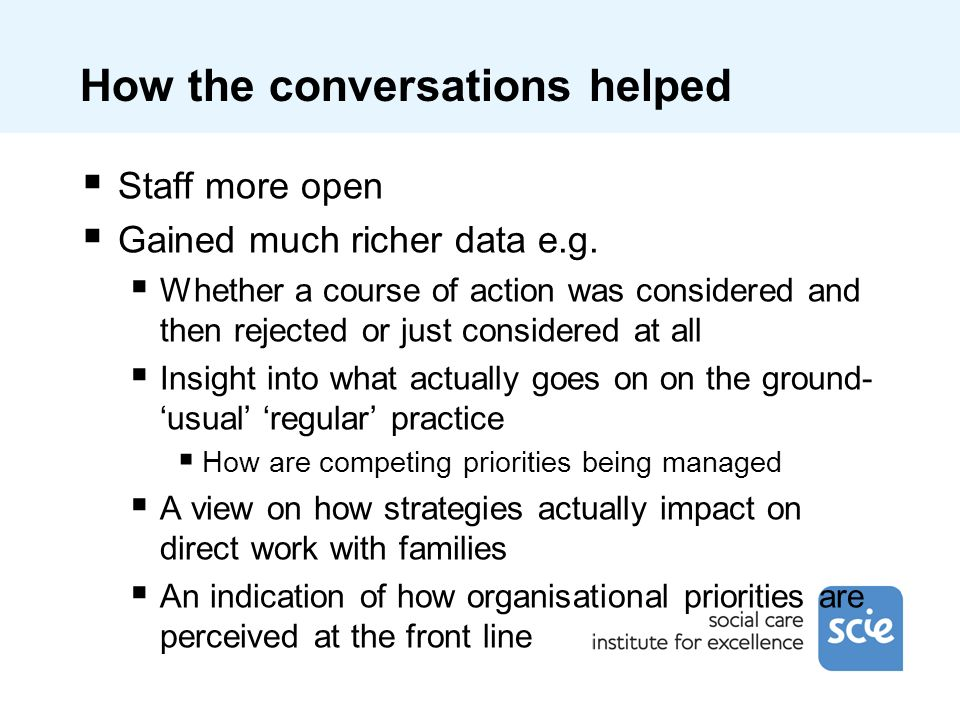 How the conversations helped Staff more open Gained much richer data e.g.