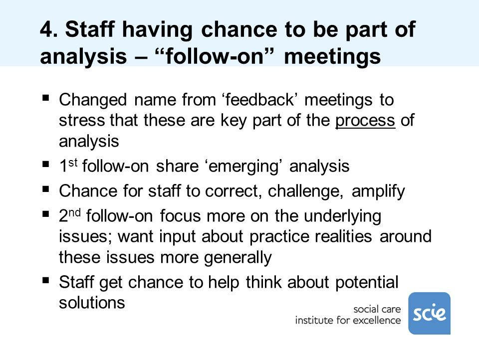 4. Staff having chance to be part of analysis – follow-on meetings Changed name from feedback meetings to stress that these are key part of the proces