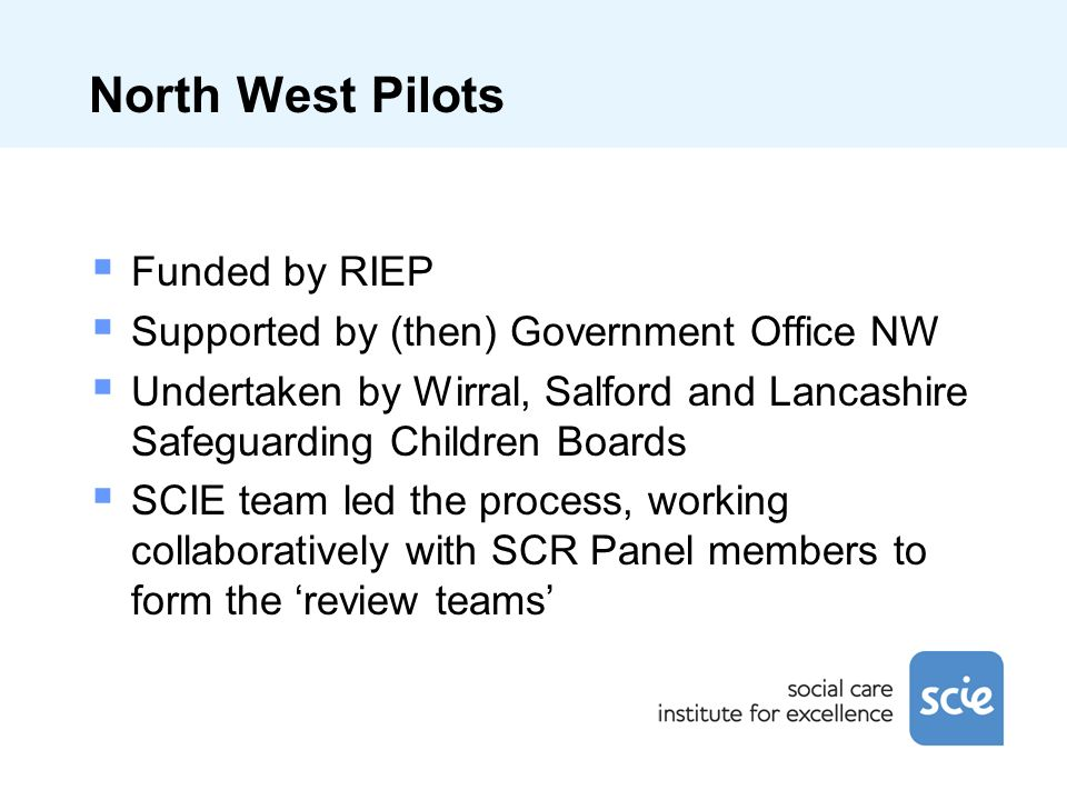 North West Pilots Funded by RIEP Supported by (then) Government Office NW Undertaken by Wirral, Salford and Lancashire Safeguarding Children Boards SC