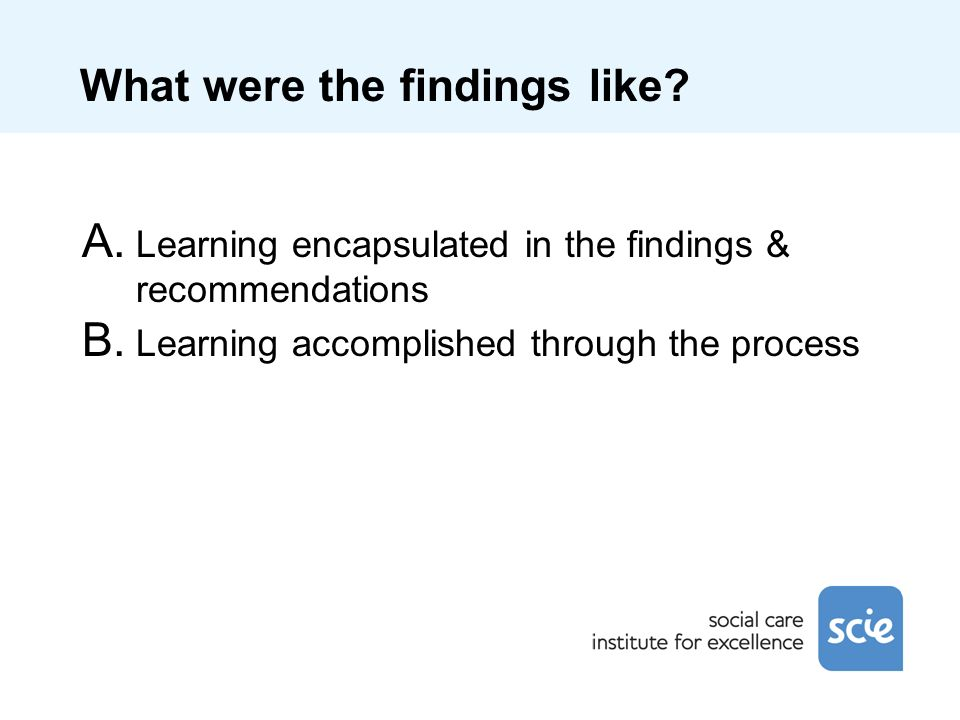 What were the findings like? A. Learning encapsulated in the findings & recommendations B. Learning accomplished through the process