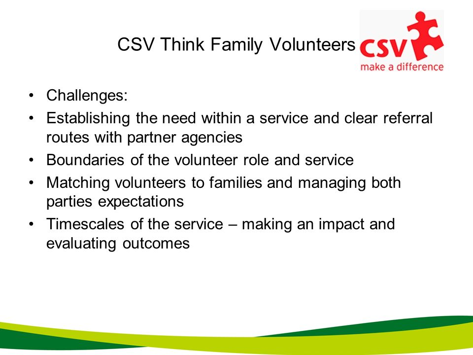 CSV Think Family Volunteers Challenges: Establishing the need within a service and clear referral routes with partner agencies Boundaries of the volun