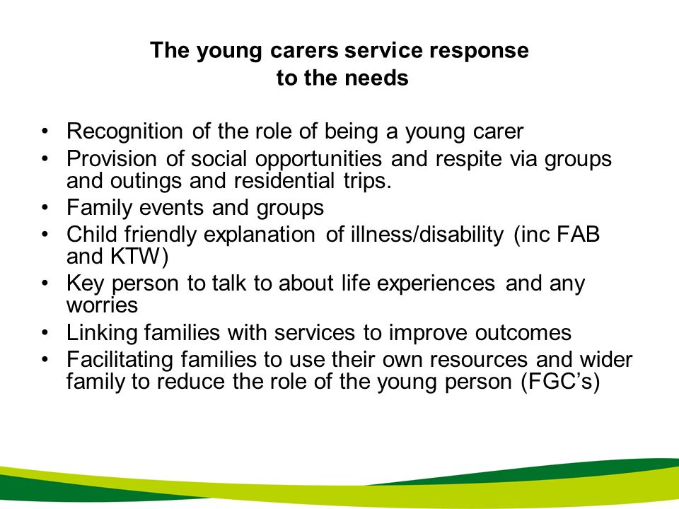 The young carers service response to the needs Recognition of the role of being a young carer Provision of social opportunities and respite via groups