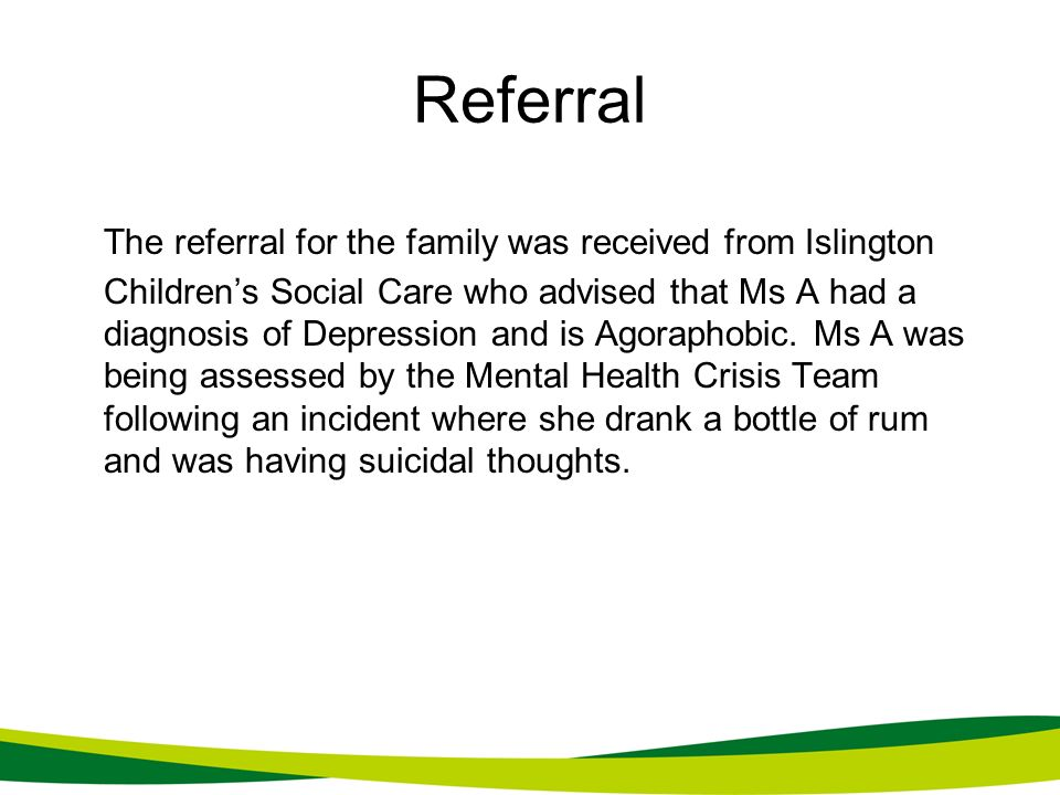 Referral The referral for the family was received from Islington Childrens Social Care who advised that Ms A had a diagnosis of Depression and is Agor