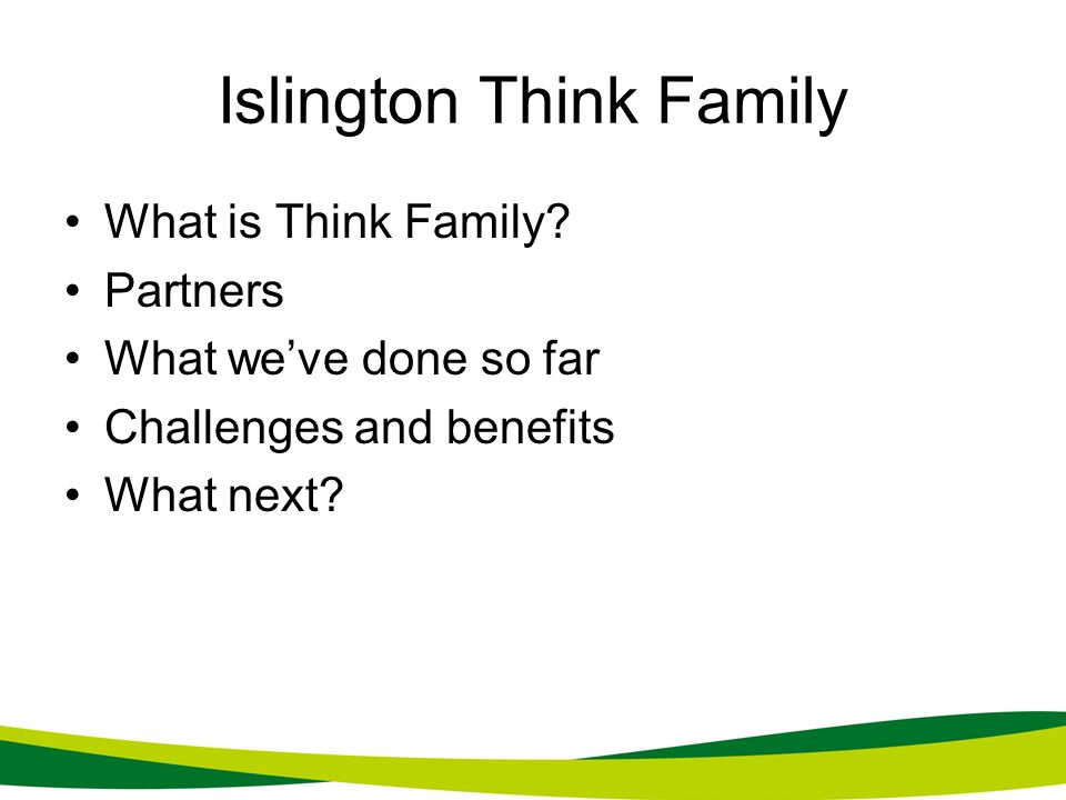 Islington Think Family What is Think Family? Partners What weve done so far Challenges and benefits What next?