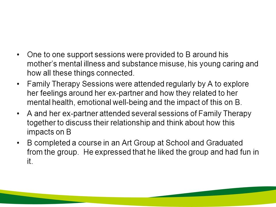 One to one support sessions were provided to B around his mothers mental illness and substance misuse, his young caring and how all these things conne
