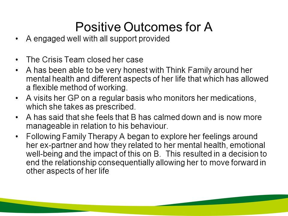 Positive Outcomes for A A engaged well with all support provided The Crisis Team closed her case A has been able to be very honest with Think Family a
