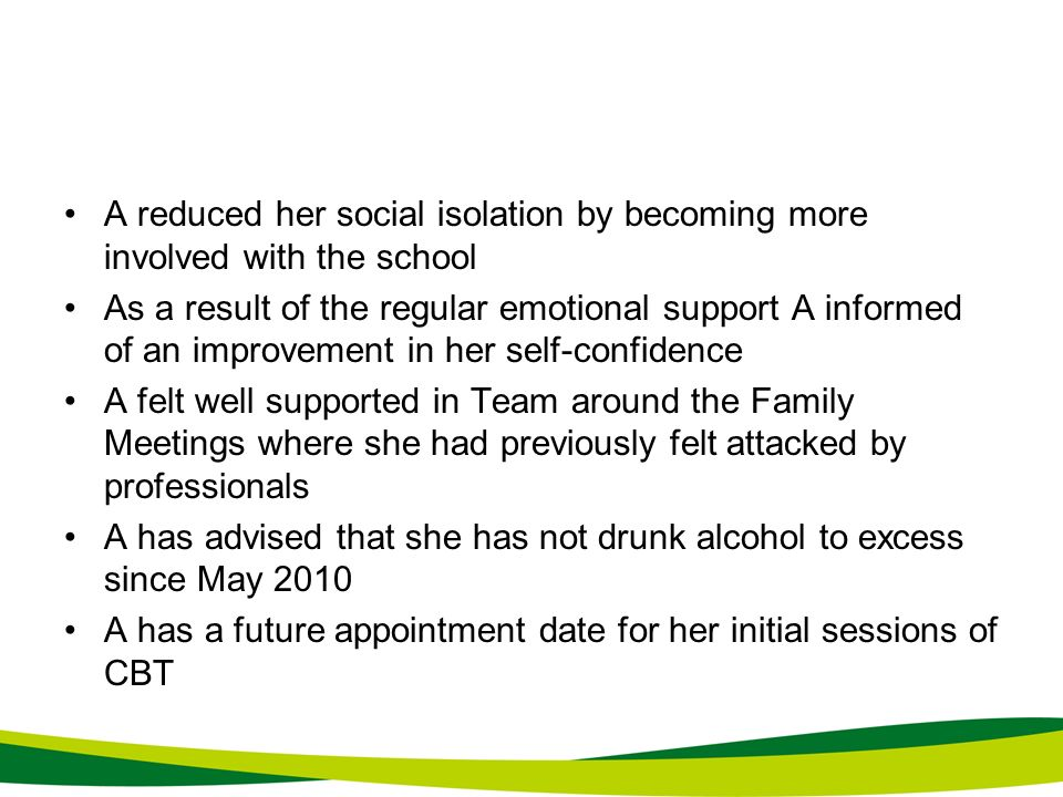 A reduced her social isolation by becoming more involved with the school As a result of the regular emotional support A informed of an improvement in