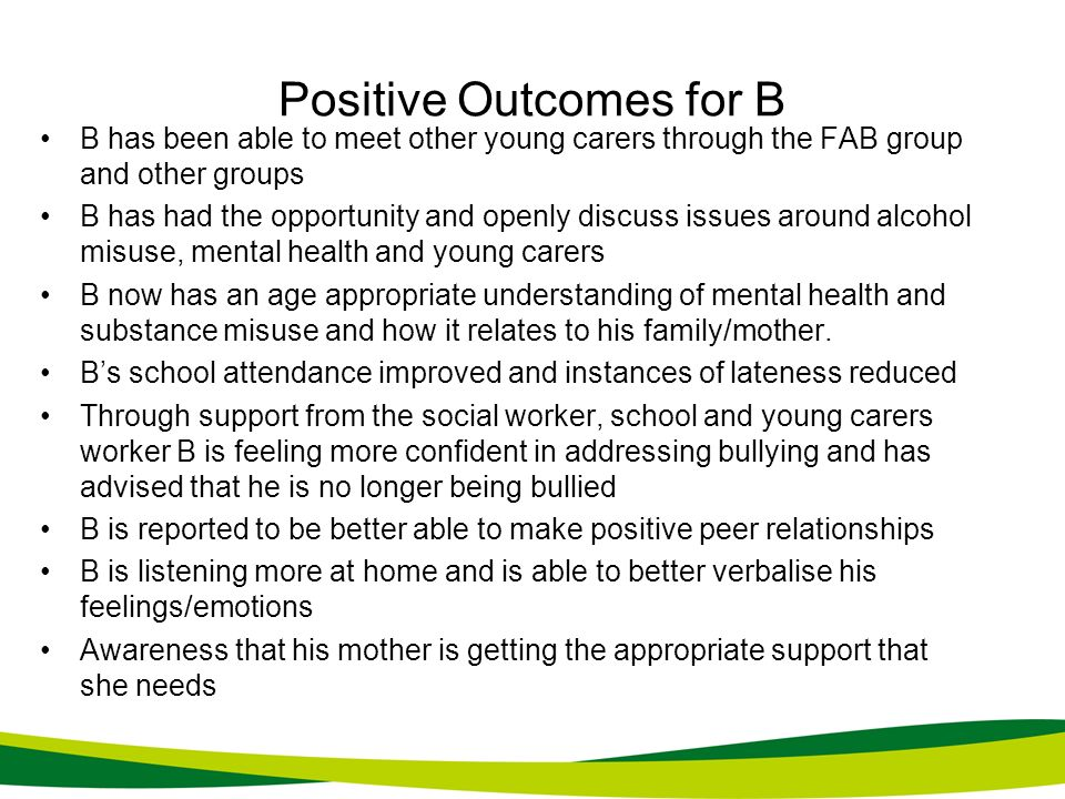 Positive Outcomes for B B has been able to meet other young carers through the FAB group and other groups B has had the opportunity and openly discuss