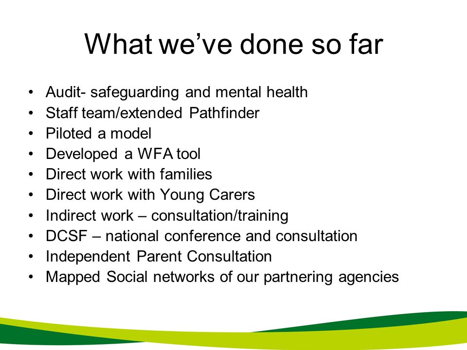 What weve done so far Audit- safeguarding and mental health Staff team/extended Pathfinder Piloted a model Developed a WFA tool Direct work with famil