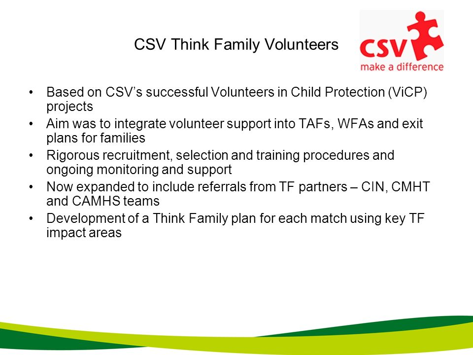 CSV Think Family Volunteers Based on CSVs successful Volunteers in Child Protection (ViCP) projects Aim was to integrate volunteer support into TAFs,