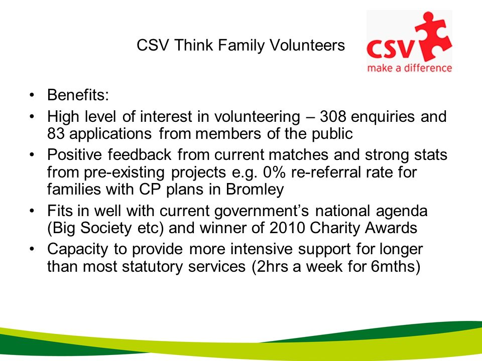 CSV Think Family Volunteers Benefits: High level of interest in volunteering – 308 enquiries and 83 applications from members of the public Positive f