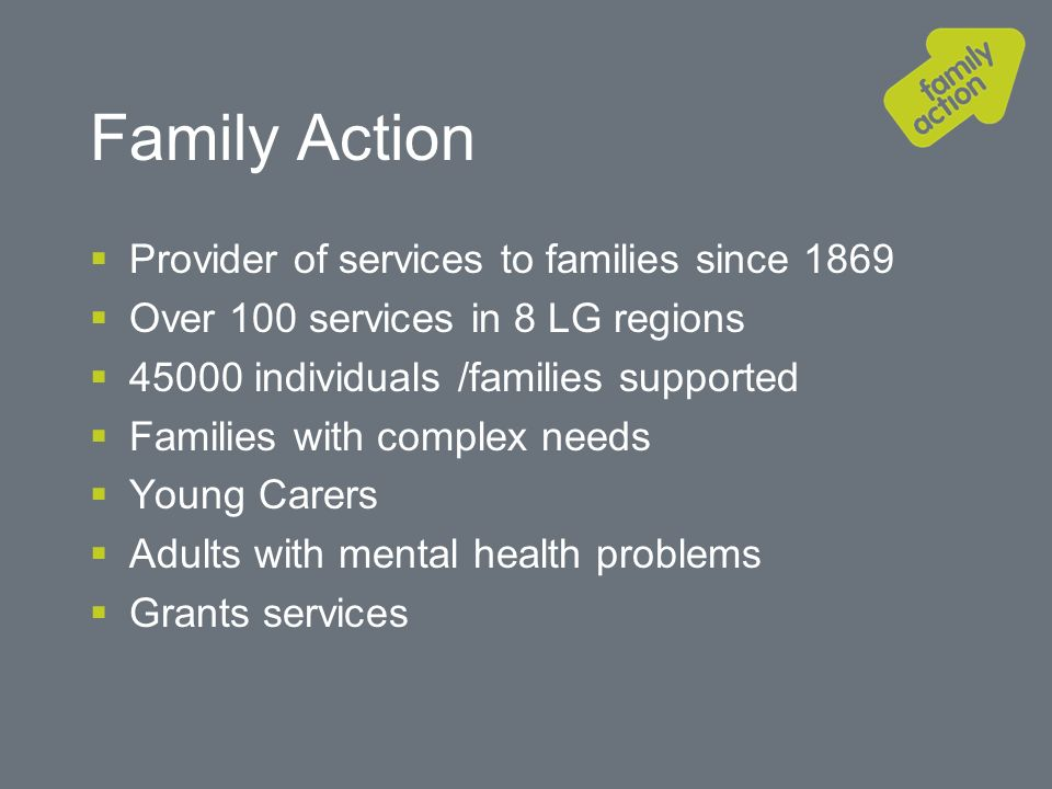 Family Action Provider of services to families since 1869 Over 100 services in 8 LG regions individuals /families supported Families with complex needs Young Carers Adults with mental health problems Grants services