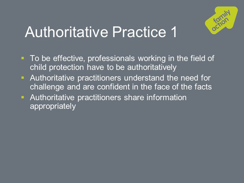 Authoritative Practice 1 To be effective, professionals working in the field of child protection have to be authoritatively Authoritative practitioners understand the need for challenge and are confident in the face of the facts Authoritative practitioners share information appropriately
