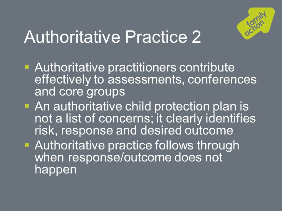 Authoritative Practice 2 Authoritative practitioners contribute effectively to assessments, conferences and core groups An authoritative child protection plan is not a list of concerns; it clearly identifies risk, response and desired outcome Authoritative practice follows through when response/outcome does not happen