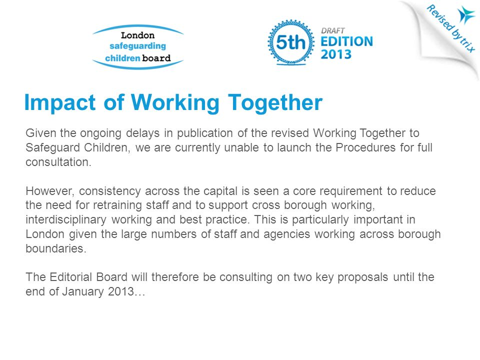 Impact of Working Together Given the ongoing delays in publication of the revised Working Together to Safeguard Children, we are currently unable to launch the Procedures for full consultation.