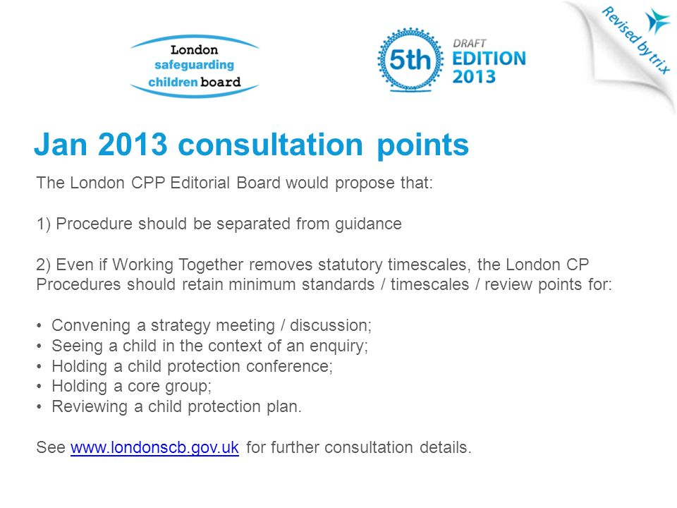 Jan 2013 consultation points The London CPP Editorial Board would propose that: 1) Procedure should be separated from guidance 2) Even if Working Together removes statutory timescales, the London CP Procedures should retain minimum standards / timescales / review points for: Convening a strategy meeting / discussion; Seeing a child in the context of an enquiry; Holding a child protection conference; Holding a core group; Reviewing a child protection plan.