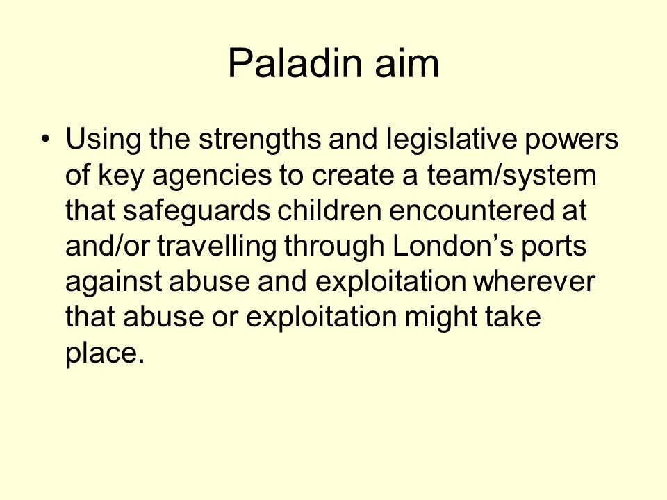 Paladin aim Using the strengths and legislative powers of key agencies to create a team/system that safeguards children encountered at and/or travelling through Londons ports against abuse and exploitation wherever that abuse or exploitation might take place.