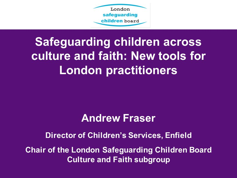 Safeguarding children across culture and faith: New tools for London practitioners Andrew Fraser Director of Childrens Services, Enfield Chair of the London Safeguarding Children Board Culture and Faith subgroup