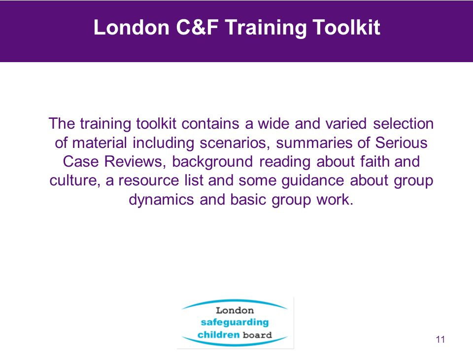 11 The training toolkit contains a wide and varied selection of material including scenarios, summaries of Serious Case Reviews, background reading about faith and culture, a resource list and some guidance about group dynamics and basic group work.