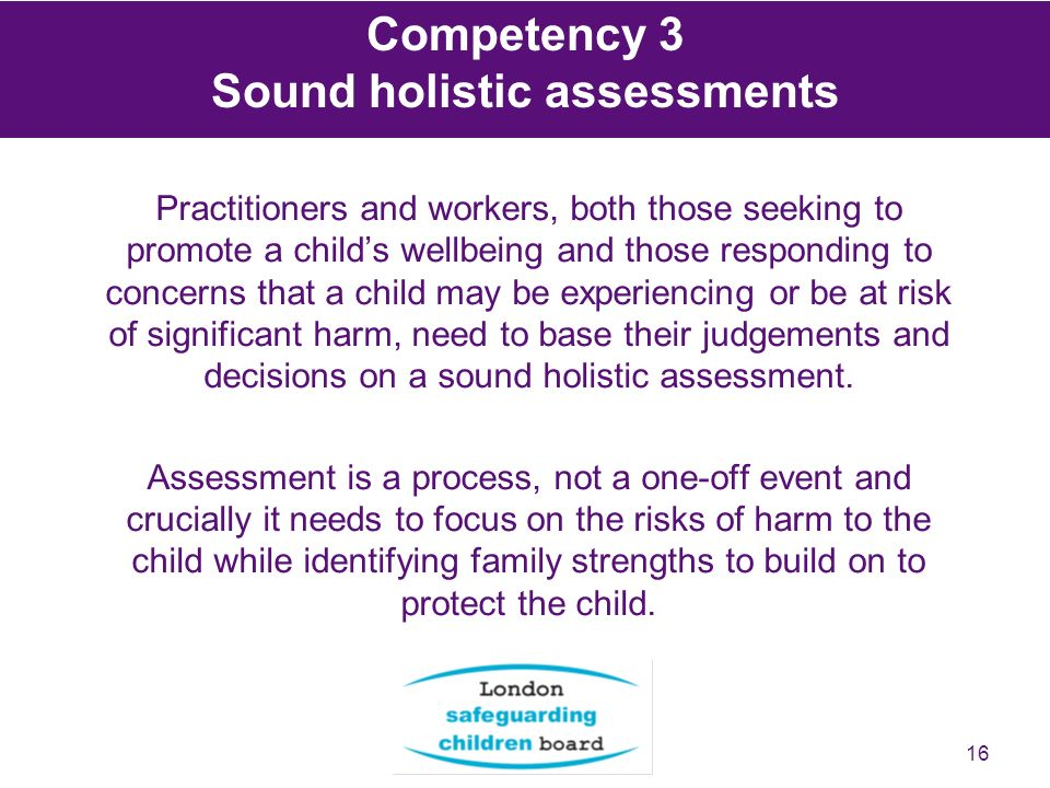 16 Practitioners and workers, both those seeking to promote a childs wellbeing and those responding to concerns that a child may be experiencing or be at risk of significant harm, need to base their judgements and decisions on a sound holistic assessment.