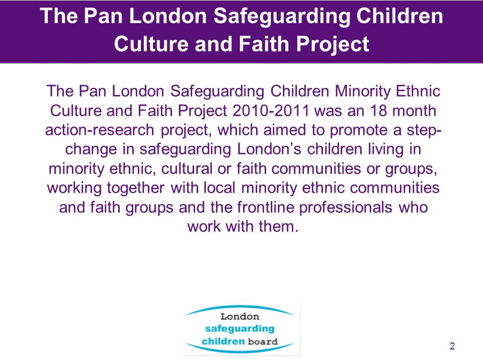 2 The Pan London Safeguarding Children Culture and Faith Project The Pan London Safeguarding Children Minority Ethnic Culture and Faith Project 2010-2011 was an 18 month action-research project, which aimed to promote a step- change in safeguarding Londons children living in minority ethnic, cultural or faith communities or groups, working together with local minority ethnic communities and faith groups and the frontline professionals who work with them.
