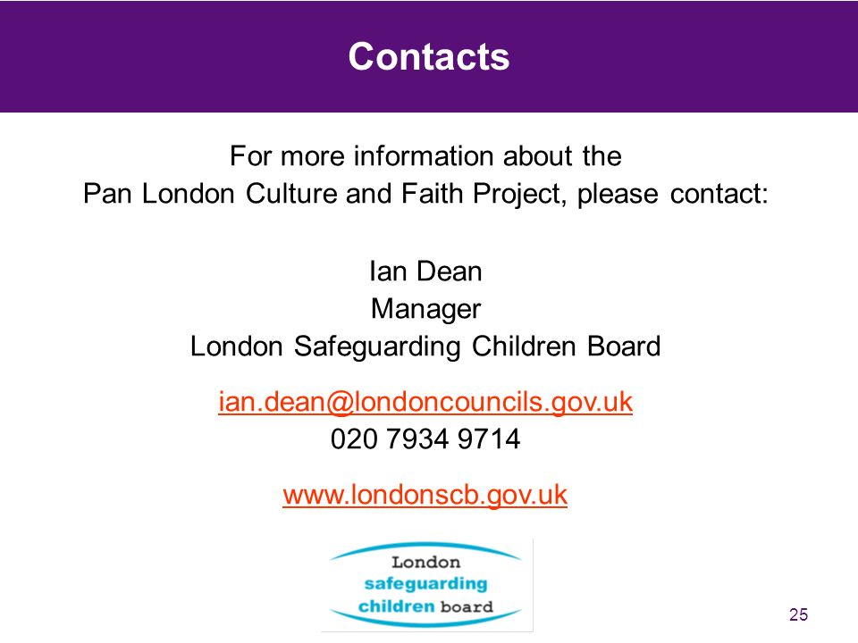 25 Contacts For more information about the Pan London Culture and Faith Project, please contact: Ian Dean Manager London Safeguarding Children Board ian.dean@londoncouncils.gov.uk ian.dean@londoncouncils.gov.uk 020 7934 9714 www.londonscb.gov.uk