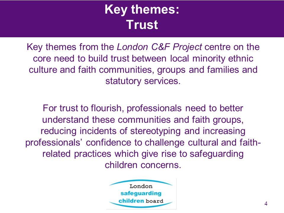 4 Key themes: Trust Key themes from the London C&F Project centre on the core need to build trust between local minority ethnic culture and faith comm