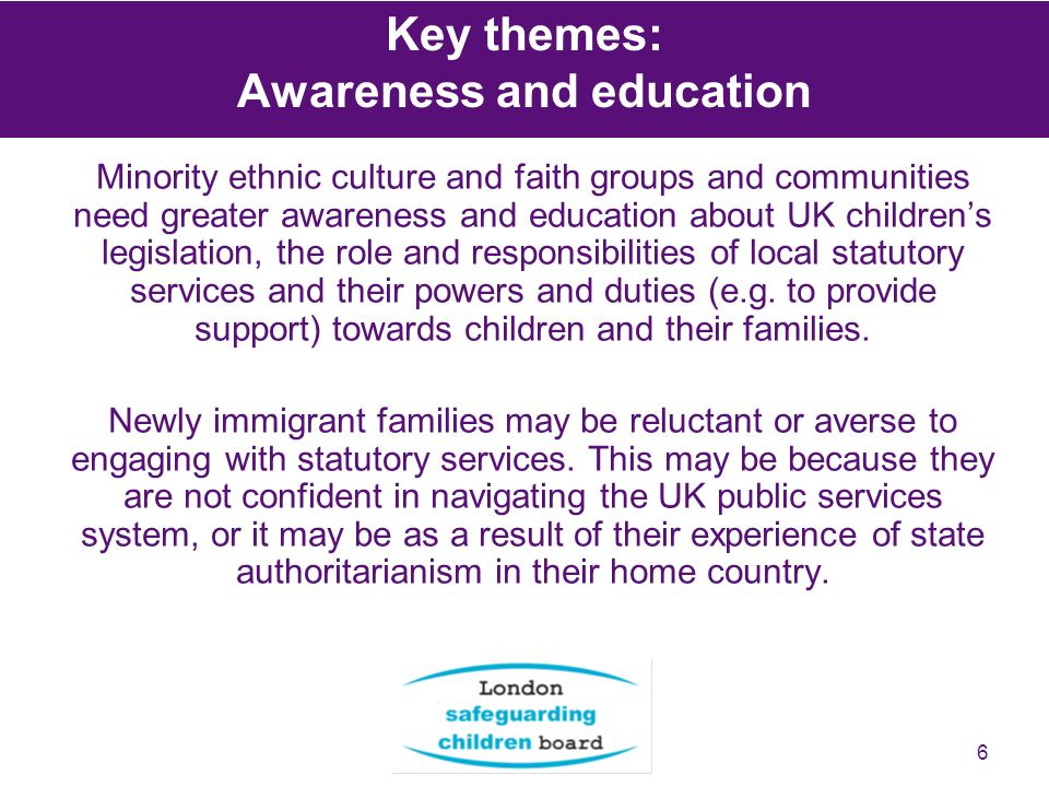 6 Minority ethnic culture and faith groups and communities need greater awareness and education about UK childrens legislation, the role and responsibilities of local statutory services and their powers and duties (e.g.