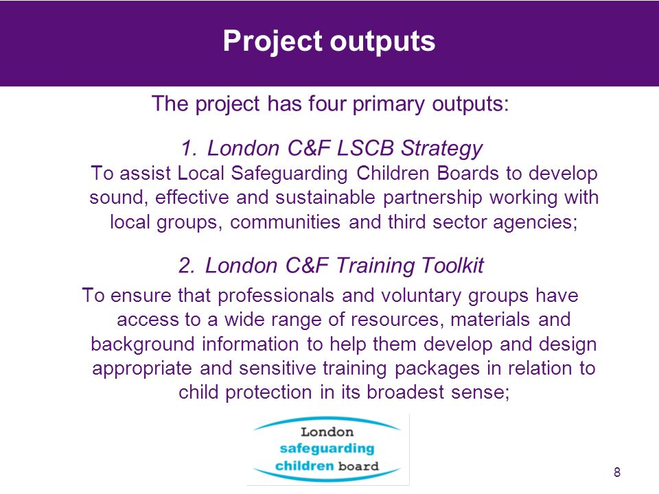 8 Project outputs The project has four primary outputs: 1.London C&F LSCB Strategy To assist Local Safeguarding Children Boards to develop sound, effe