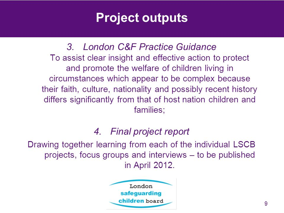 9 Project outputs 3.London C&F Practice Guidance To assist clear insight and effective action to protect and promote the welfare of children living in circumstances which appear to be complex because their faith, culture, nationality and possibly recent history differs significantly from that of host nation children and families; 4.Final project report Drawing together learning from each of the individual LSCB projects, focus groups and interviews – to be published in April 2012.