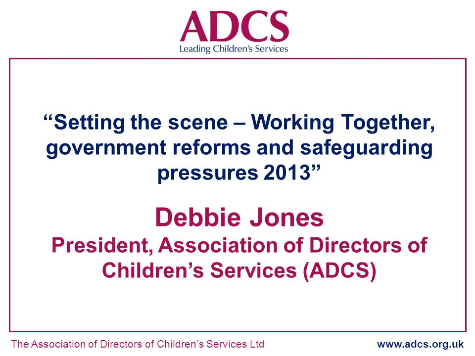 The Association of Directors of Childrens Services Ltd www.adcs.org.uk Setting the scene – Working Together, government reforms and safeguarding pressures 2013 Debbie Jones President, Association of Directors of Childrens Services (ADCS)