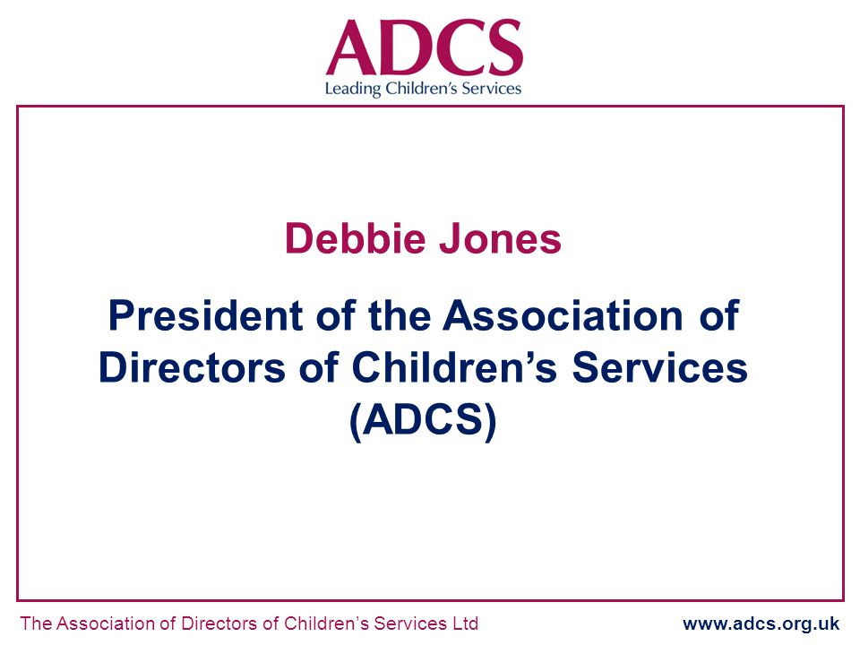 The Association of Directors of Childrens Services Ltd www.adcs.org.uk Debbie Jones President of the Association of Directors of Childrens Services (A