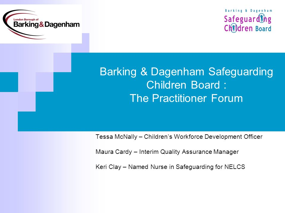 Barking & Dagenham Safeguarding Children Board : The Practitioner Forum Tessa McNally – Childrens Workforce Development Officer Maura Cardy – Interim Quality Assurance Manager Keri Clay – Named Nurse in Safeguarding for NELCS