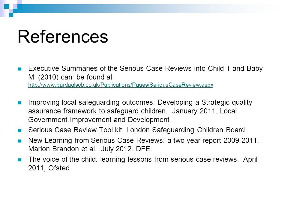 References Executive Summaries of the Serious Case Reviews into Child T and Baby M (2010) can be found at http://www.bardaglscb.co.uk/Publications/Pages/SeriousCaseReview.aspx http://www.bardaglscb.co.uk/Publications/Pages/SeriousCaseReview.aspx Improving local safeguarding outcomes: Developing a Strategic quality assurance framework to safeguard children.