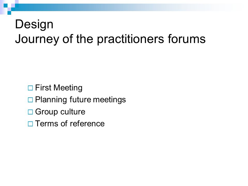 Design Journey of the practitioners forums First Meeting Planning future meetings Group culture Terms of reference