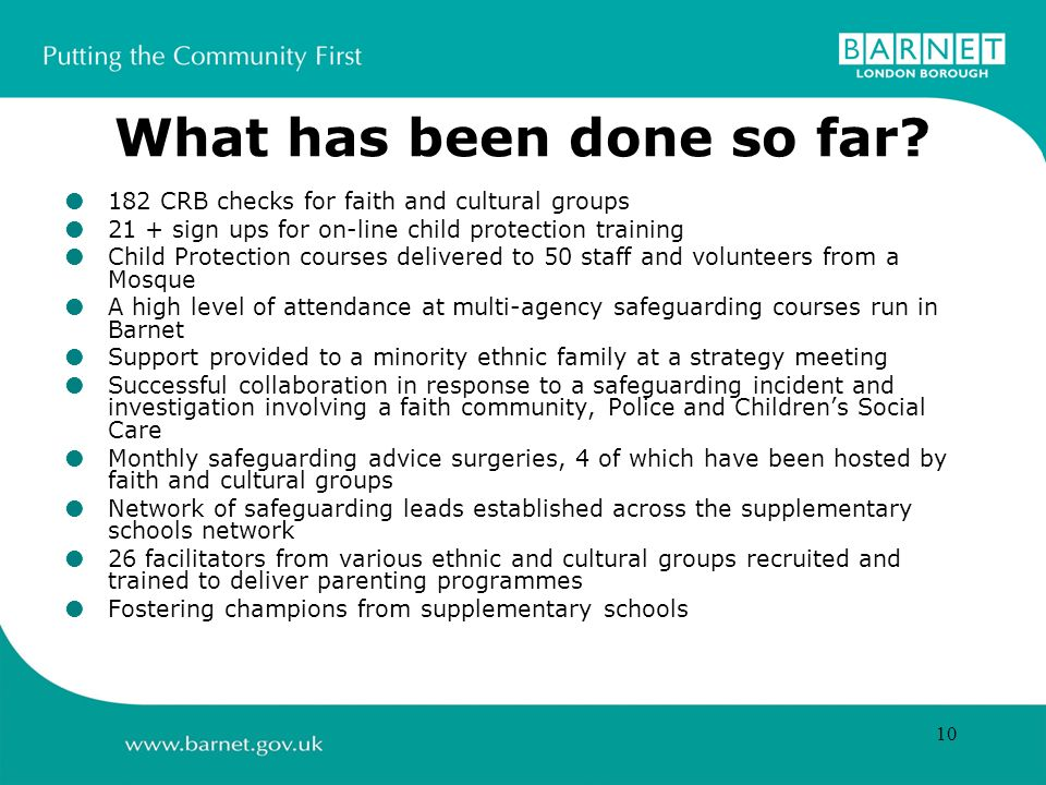 10 What has been done so far? 182 CRB checks for faith and cultural groups 21 + sign ups for on-line child protection training Child Protection course