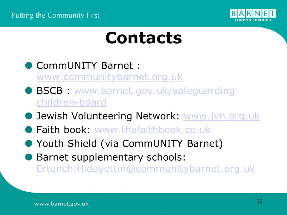 12 Contacts CommUNITY Barnet : www.communitybarnet.org.uk www.communitybarnet.org.uk BSCB : www.barnet.gov.uk/safeguarding- children-boardwww.barnet.gov.uk/safeguarding- children-board Jewish Volunteering Network: www.jvn.org.ukwww.jvn.org.uk Faith book: www.thefaithbook.co.ukwww.thefaithbook.co.uk Youth Shield (via CommUNITY Barnet) Barnet supplementary schools: Ertanch.Hidayettin@communitybarnet.org.uk Ertanch.Hidayettin@communitybarnet.org.uk